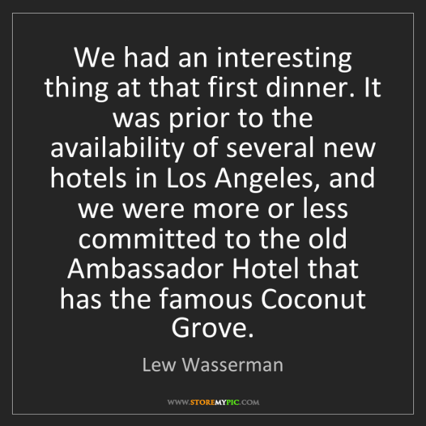 Lew Wasserman: We had an interesting thing at that first dinner. It...