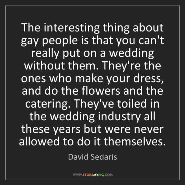David Sedaris: The interesting thing about gay people is that you can't...