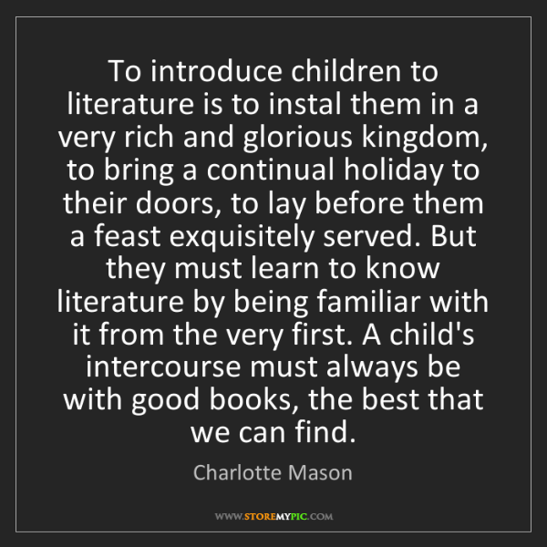 Charlotte Mason: To introduce children to literature is to instal them...