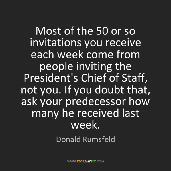 Donald Rumsfeld: Most of the 50 or so invitations you receive each week...