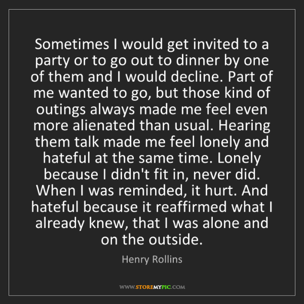 Henry Rollins: Sometimes I would get invited to a party or to go out...