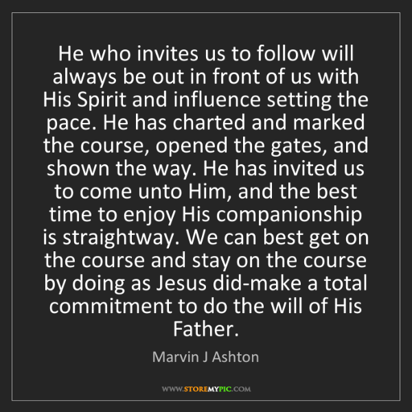 Marvin J Ashton: He who invites us to follow will always be out in front...