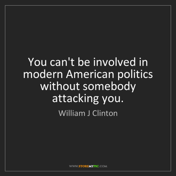 William J Clinton: You can't be involved in modern American politics without...