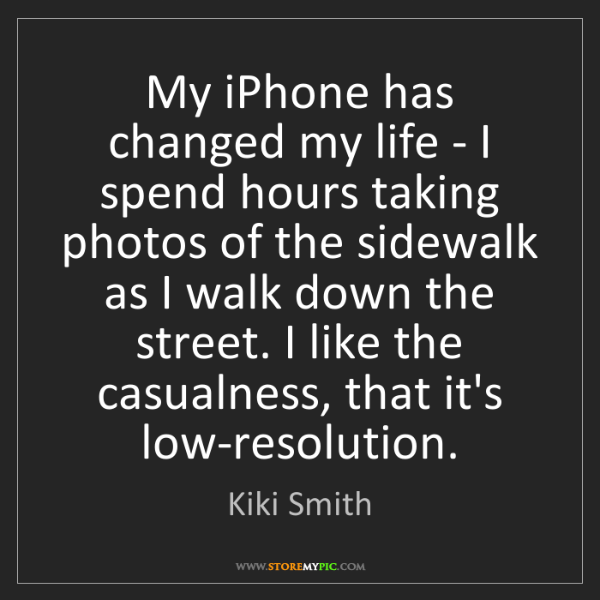 Kiki Smith: My iPhone has changed my life - I spend hours taking...