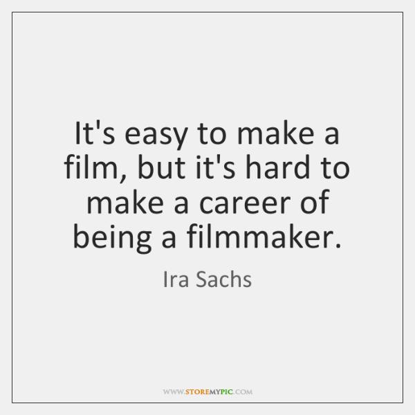It's easy to make a film, but it's hard to make a ...