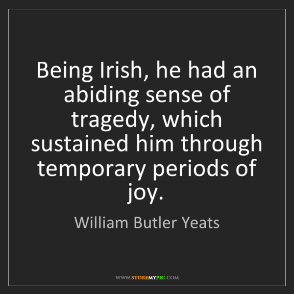 William Butler Yeats: Being Irish, he had an abiding sense of tragedy, which...