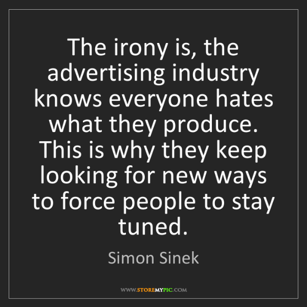 Simon Sinek: The irony is, the advertising industry knows everyone...