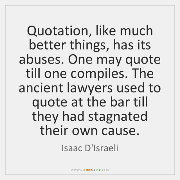 Quotation, like much better things, has its abuses. One may quote till ...