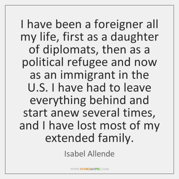 I have been a foreigner all my life, first as a daughter ...