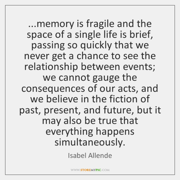 ...memory is fragile and the space of a single life is brief, ...