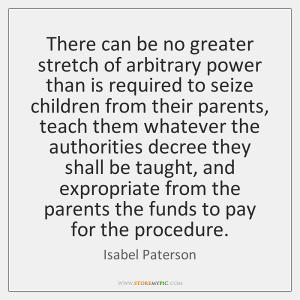 There can be no greater stretch of arbitrary power than is required ...