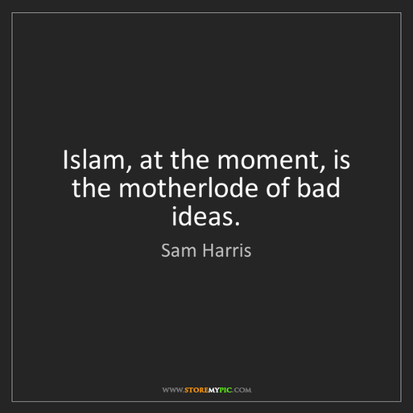 Sam Harris: Islam, at the moment, is the motherlode of bad ideas.