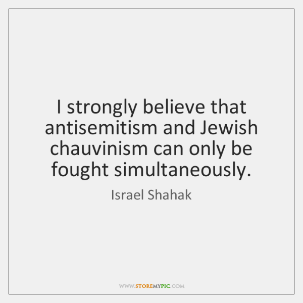 I strongly believe that antisemitism and Jewish chauvinism can only be fought ...