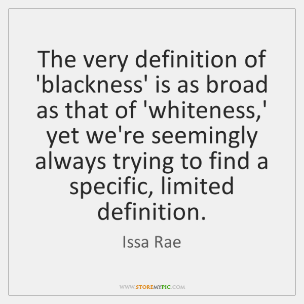 The very definition of 'blackness' is as broad as that of 'whiteness,...