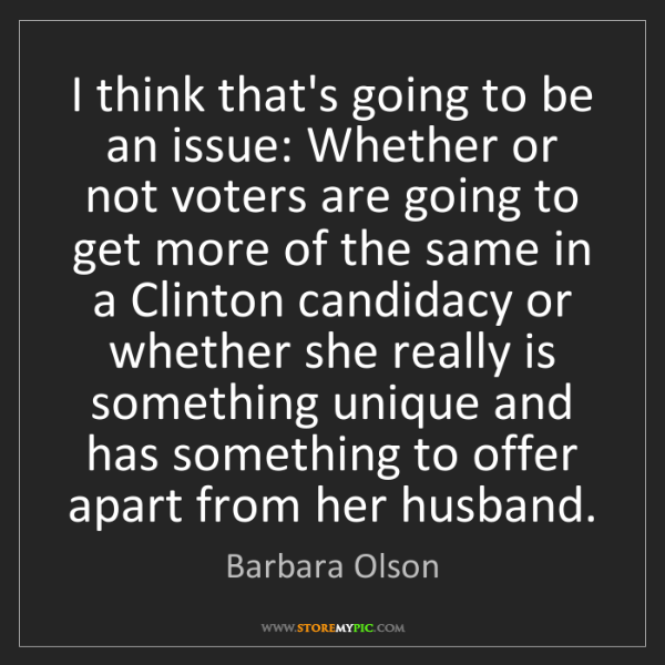 Barbara Olson: I think that's going to be an issue: Whether or not voters...