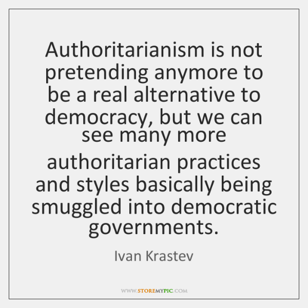 Authoritarianism is not pretending anymore to be a real alternative to democracy, ...