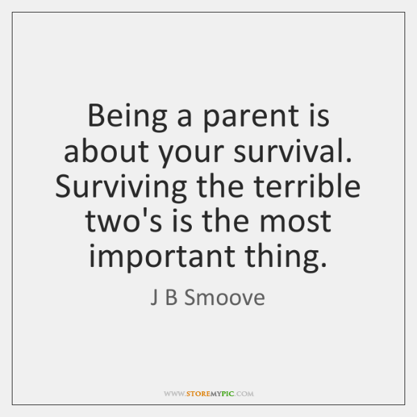 Being a parent is about your survival. Surviving the terrible two's is ...