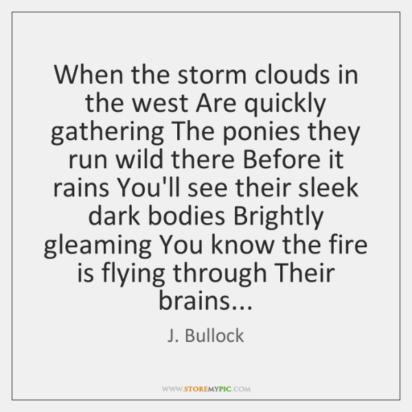 When the storm clouds in the west Are quickly gathering The ponies ...