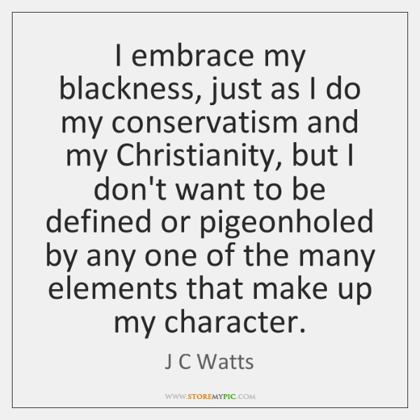 I embrace my blackness, just as I do my conservatism and my ...