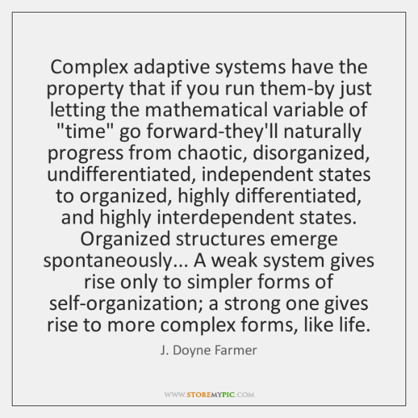 Complex adaptive systems have the property that if you run them-by just ...
