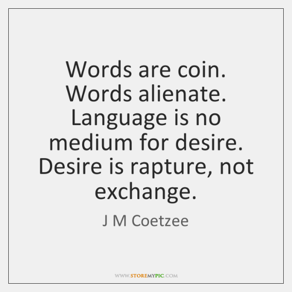 Words are coin. Words alienate. Language is no medium for desire. Desire ...