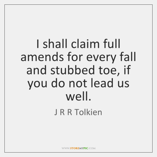 I shall claim full amends for every fall and stubbed toe, if ...