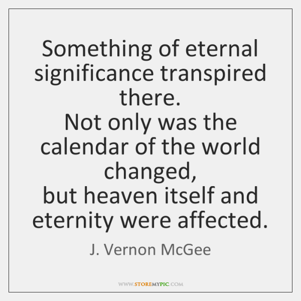 Something of eternal significance transpired there.   Not only was the calendar of ...