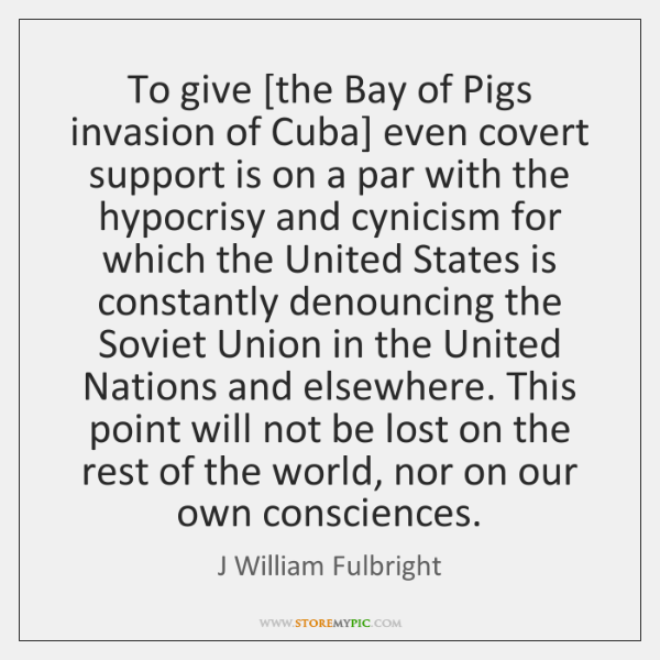 To give [the Bay of Pigs invasion of Cuba] even covert support ...