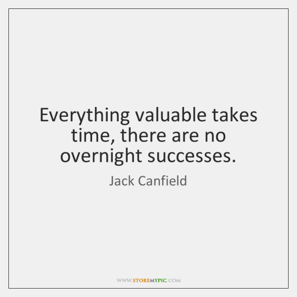 Everything valuable takes time, there are no overnight successes.