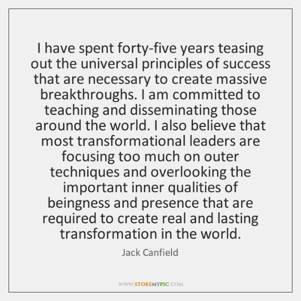 I have spent forty-five years teasing out the universal principles of success ...