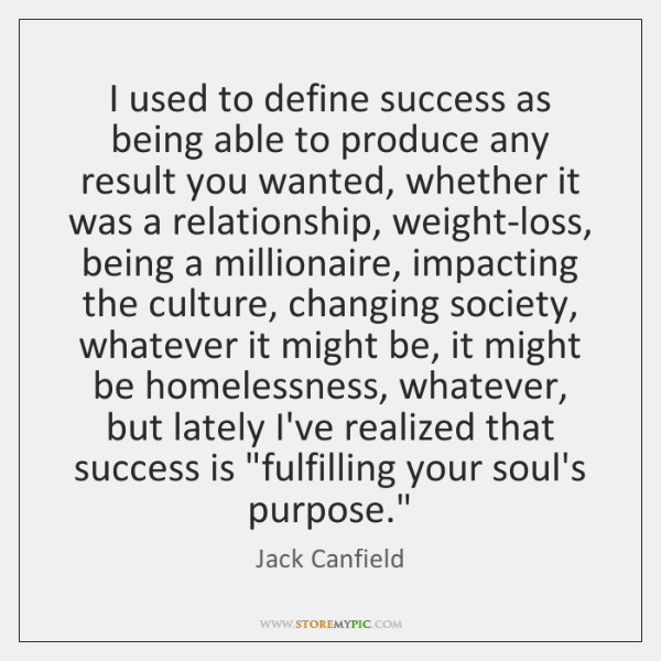 I used to define success as being able to produce any result ...