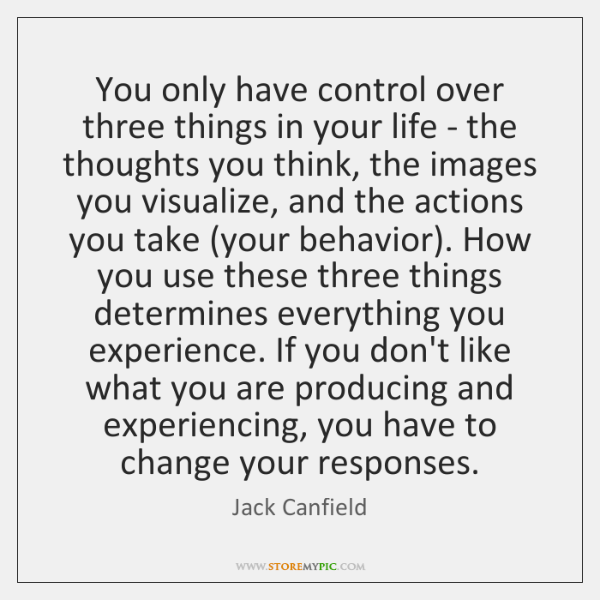 You only have control over three things in your life - the ...