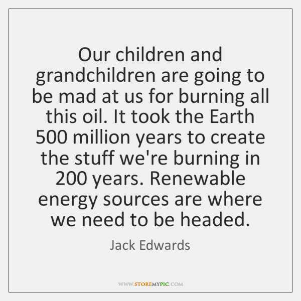 Our children and grandchildren are going to be mad at us for ...