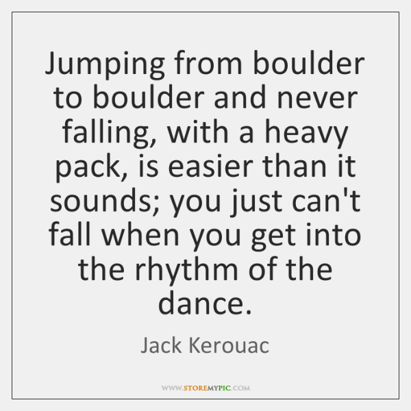 Jumping from boulder to boulder and never falling, with a heavy pack, ...