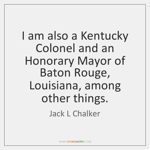 I am also a Kentucky Colonel and an Honorary Mayor of Baton ...