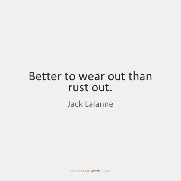 better to wear out than rust out Definition of wear out in the definitionsnet dictionary meaning of wear out what does wear out mean it is better to wear out than to rust out.