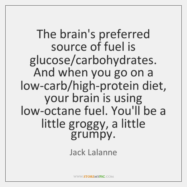 The brain's preferred source of fuel is glucose/carbohydrates. And when you ...