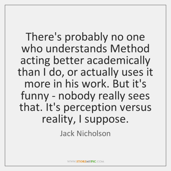 There's probably no one who understands Method acting better academically than I ...