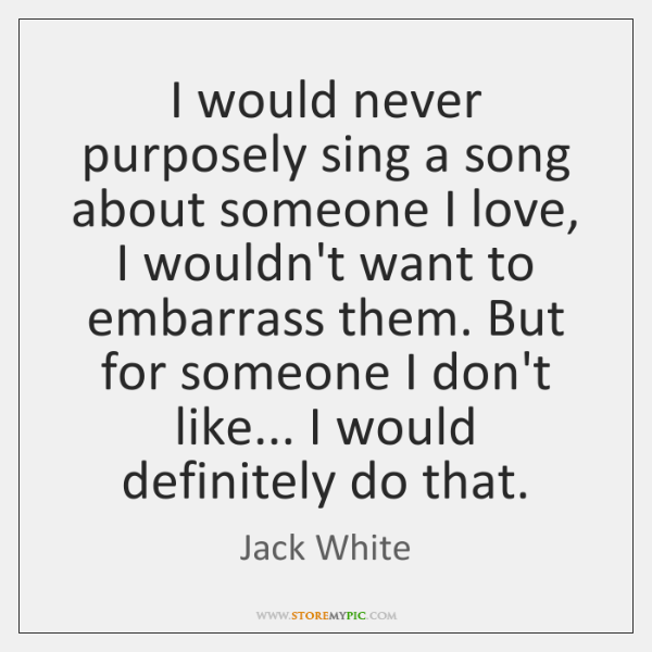I would never purposely sing a song about someone I love, I ...