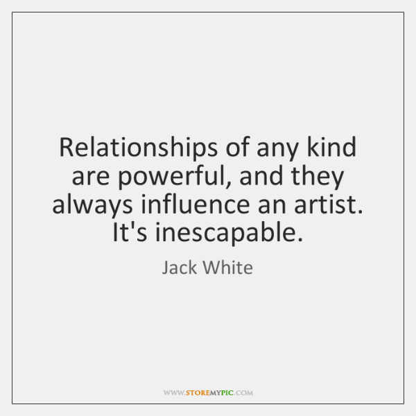 Relationships of any kind are powerful, and they always influence an artist. ...
