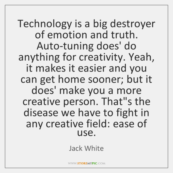 Technology is a big destroyer of emotion and truth. Auto-tuning does' do ...