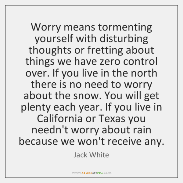 Worry means tormenting yourself with disturbing thoughts or fretting about things we ...