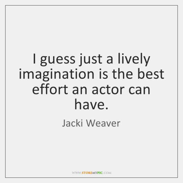 I guess just a lively imagination is the best effort an actor ...