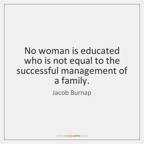 No woman is educated who is not equal to the successful management ...