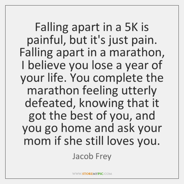 Falling apart in a 5K is painful, but it's just pain. Falling ...