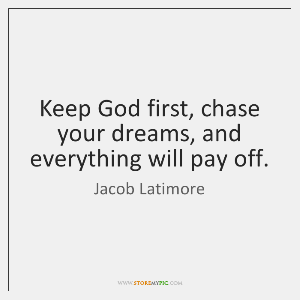 Keep God first, chase your dreams, and everything will pay off.