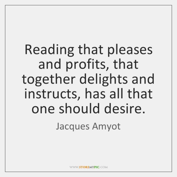 Reading that pleases and profits, that together delights and instructs, has all ...