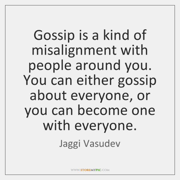 Gossip is a kind of misalignment with people around you. You can ...