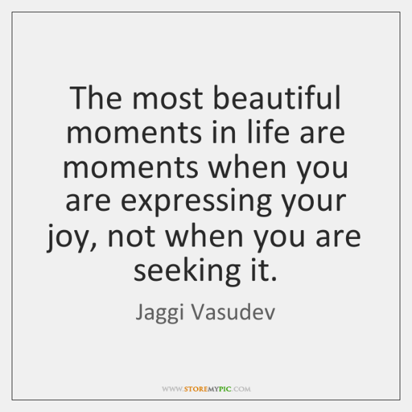 The most beautiful moments in life are moments when you are expressing ...