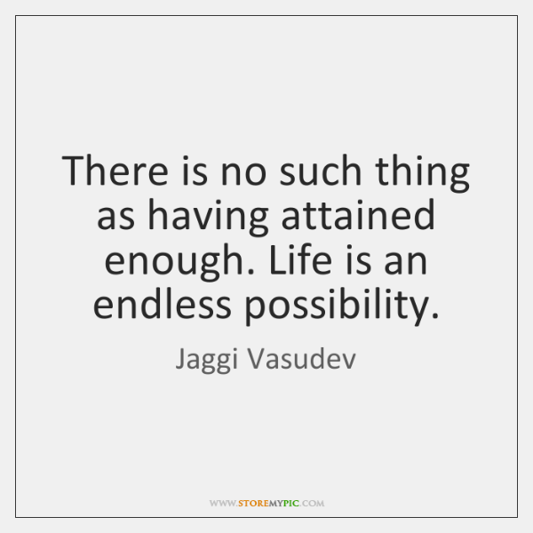 There is no such thing as having attained enough. Life is an ...